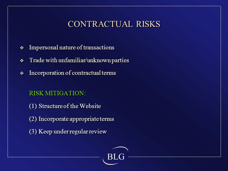 BLG CONTRACTUAL RISKS  Impersonal nature of transactions  Trade with unfamiliar/unknown parties  Incorporation of contractual terms RISK MITIGATION: (1)Structure of the Website (2)Incorporate appropriate terms (3)Keep under regular review  Impersonal nature of transactions  Trade with unfamiliar/unknown parties  Incorporation of contractual terms RISK MITIGATION: (1)Structure of the Website (2)Incorporate appropriate terms (3)Keep under regular review