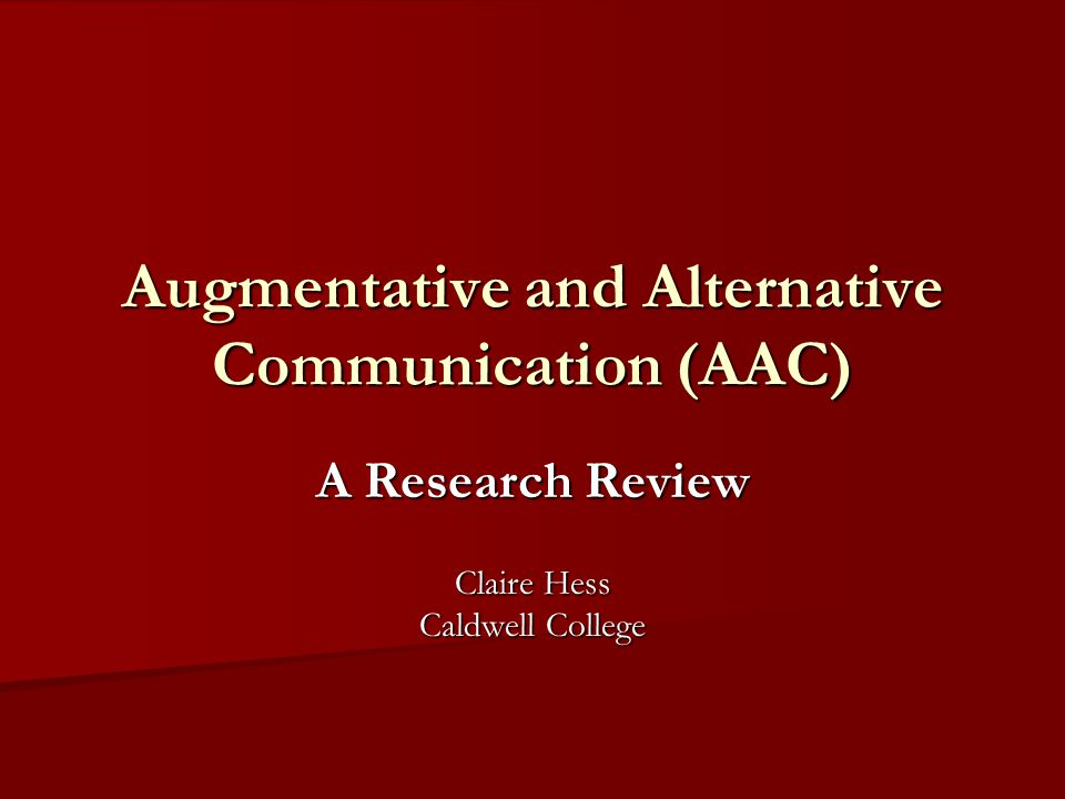 Augmentative and Alternative Communication (AAC) A Research Review Claire Hess Caldwell College