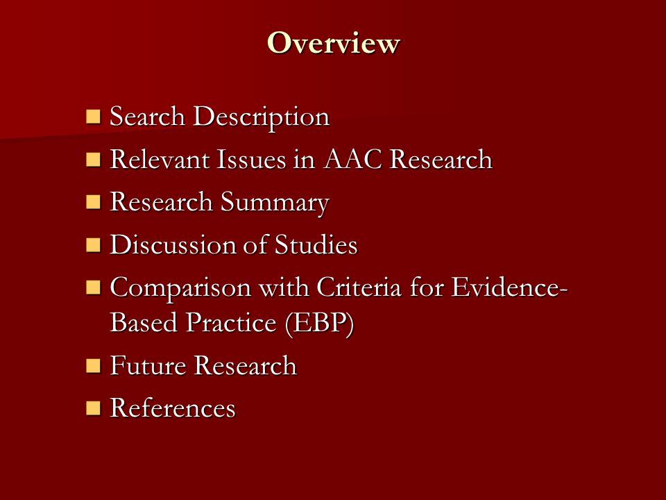 Overview Search Description Search Description Relevant Issues in AAC Research Relevant Issues in AAC Research Research Summary Research Summary Discussion of Studies Discussion of Studies Comparison with Criteria for Evidence- Based Practice (EBP) Comparison with Criteria for Evidence- Based Practice (EBP) Future Research Future Research References References