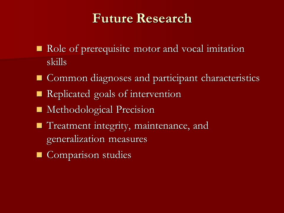 Future Research Role of prerequisite motor and vocal imitation skills Role of prerequisite motor and vocal imitation skills Common diagnoses and participant characteristics Common diagnoses and participant characteristics Replicated goals of intervention Replicated goals of intervention Methodological Precision Methodological Precision Treatment integrity, maintenance, and generalization measures Treatment integrity, maintenance, and generalization measures Comparison studies Comparison studies