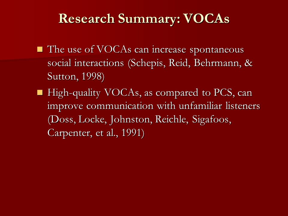 Research Summary: VOCAs The use of VOCAs can increase spontaneous social interactions (Schepis, Reid, Behrmann, & Sutton, 1998) The use of VOCAs can increase spontaneous social interactions (Schepis, Reid, Behrmann, & Sutton, 1998) High-quality VOCAs, as compared to PCS, can improve communication with unfamiliar listeners (Doss, Locke, Johnston, Reichle, Sigafoos, Carpenter, et al., 1991) High-quality VOCAs, as compared to PCS, can improve communication with unfamiliar listeners (Doss, Locke, Johnston, Reichle, Sigafoos, Carpenter, et al., 1991)
