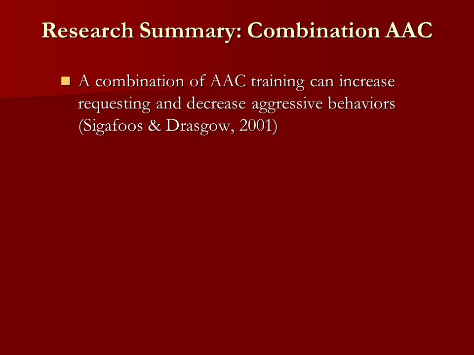 Research Summary: Combination AAC A combination of AAC training can increase requesting and decrease aggressive behaviors (Sigafoos & Drasgow, 2001) A combination of AAC training can increase requesting and decrease aggressive behaviors (Sigafoos & Drasgow, 2001)