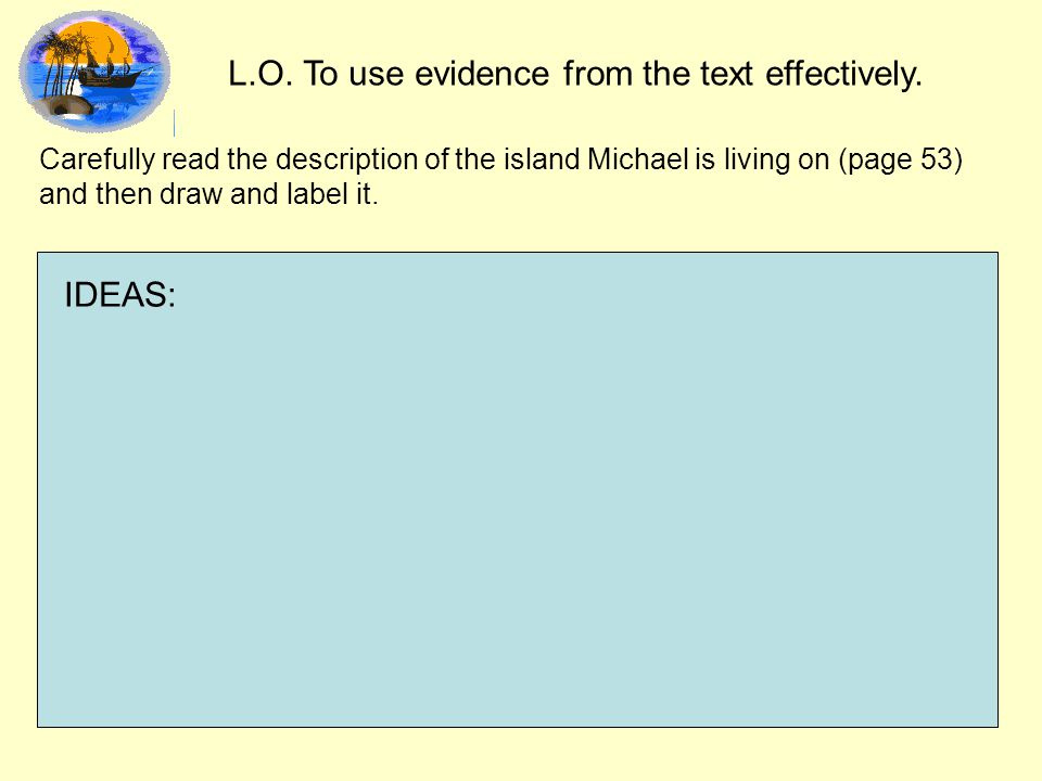 L.O. To use evidence from the text effectively. Carefully read the description of the island Michael is living on (page 53) and then draw and label it