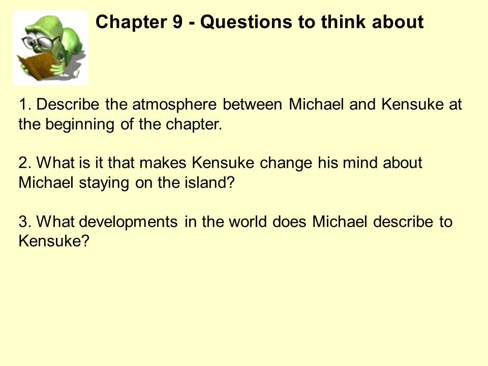 1. Describe the atmosphere between Michael and Kensuke at the beginning of the chapter. 2. What is it that makes Kensuke change his mind about Michael