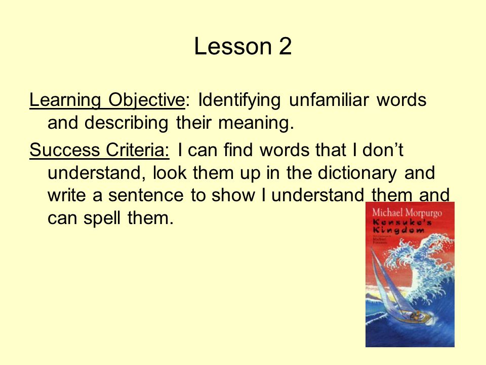 Lesson 2 Learning Objective: Identifying unfamiliar words and describing their meaning. Success Criteria: I can find words that I don't understand, lo