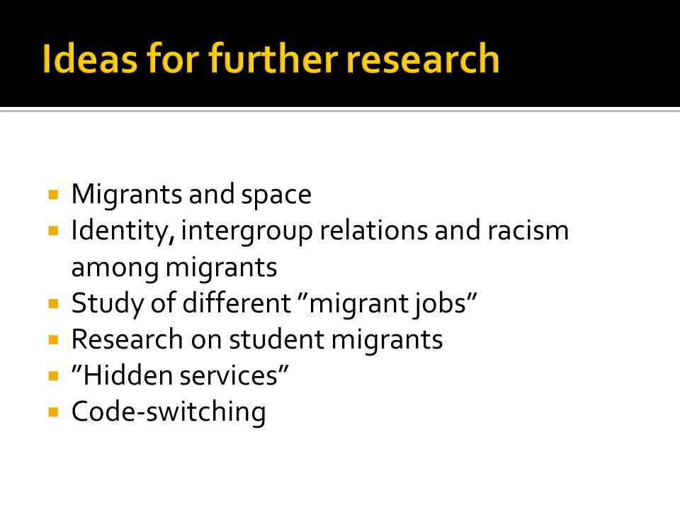  Migrants and space  Identity, intergroup relations and racism among migrants  Study of different migrant jobs  Research on student migrants  Hidden services  Code-switching