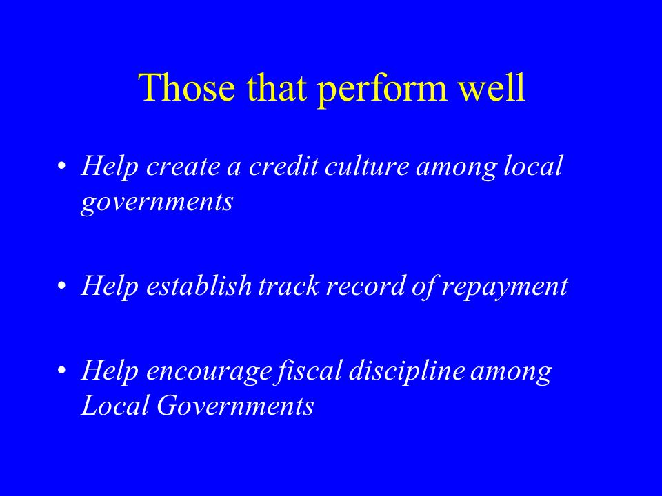 Those that perform well Help create a credit culture among local governments Help establish track record of repayment Help encourage fiscal discipline among Local Governments