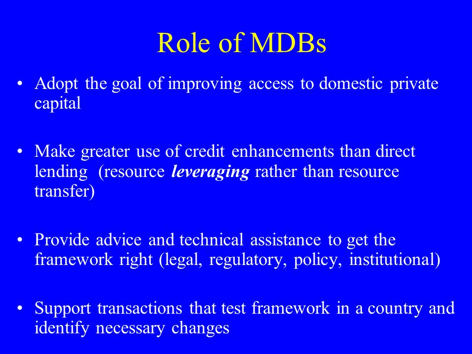 Role of MDBs Adopt the goal of improving access to domestic private capital Make greater use of credit enhancements than direct lending (resource leveraging rather than resource transfer) Provide advice and technical assistance to get the framework right (legal, regulatory, policy, institutional) Support transactions that test framework in a country and identify necessary changes