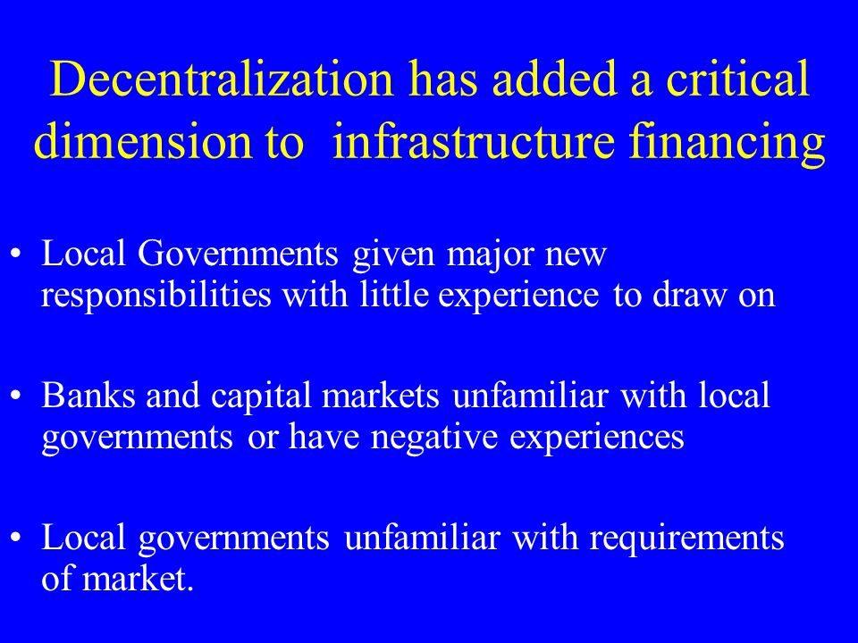 Decentralization has added a critical dimension to infrastructure financing Local Governments given major new responsibilities with little experience to draw on Banks and capital markets unfamiliar with local governments or have negative experiences Local governments unfamiliar with requirements of market.