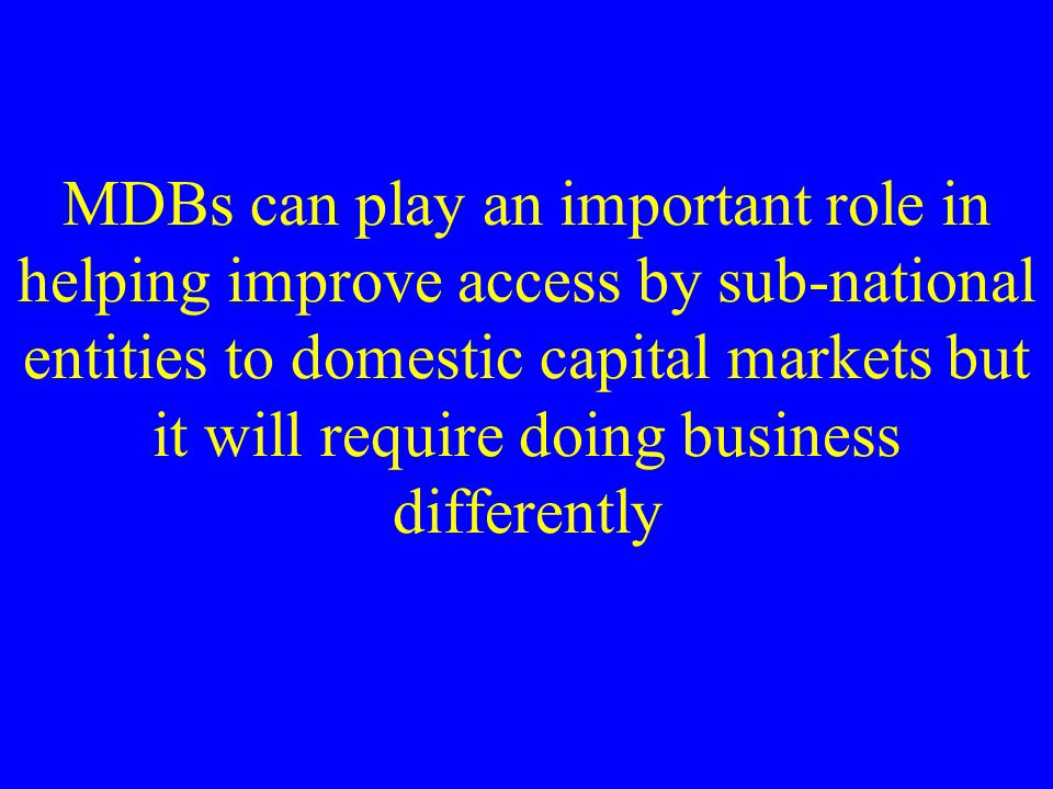 MDBs can play an important role in helping improve access by sub-national entities to domestic capital markets but it will require doing business differently