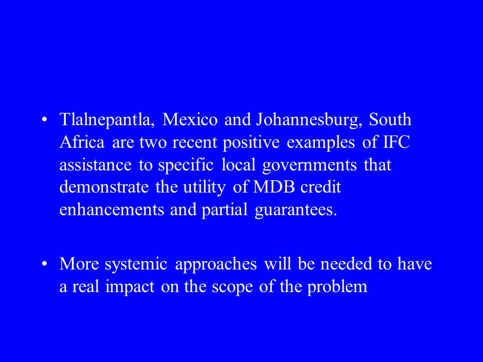 Tlalnepantla, Mexico and Johannesburg, South Africa are two recent positive examples of IFC assistance to specific local governments that demonstrate the utility of MDB credit enhancements and partial guarantees.