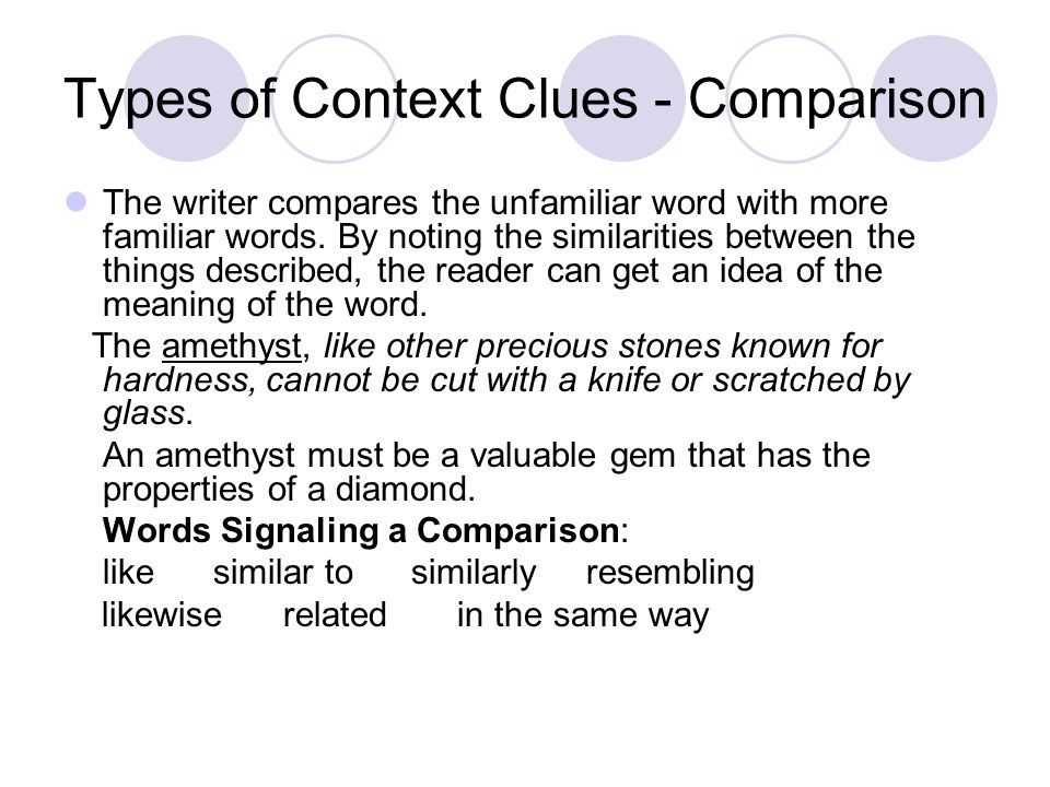 Types of Context Clues - Comparison The writer compares the unfamiliar word with more familiar words. By noting the similarities between the things de