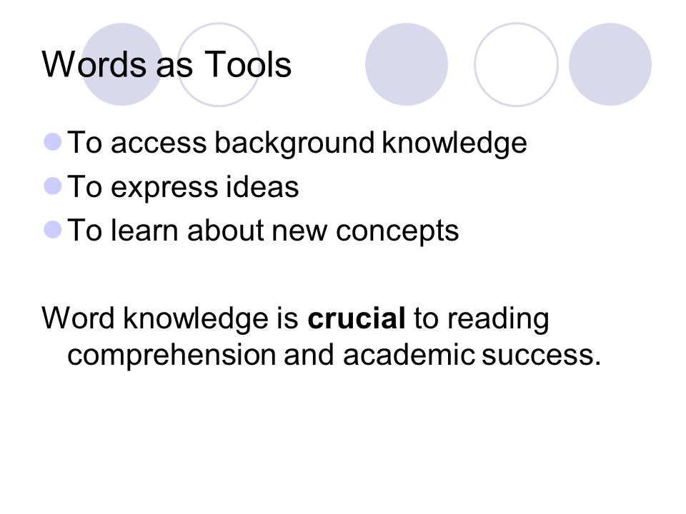 Words as Tools To access background knowledge To express ideas To learn about new concepts Word knowledge is crucial to reading comprehension and academic success.