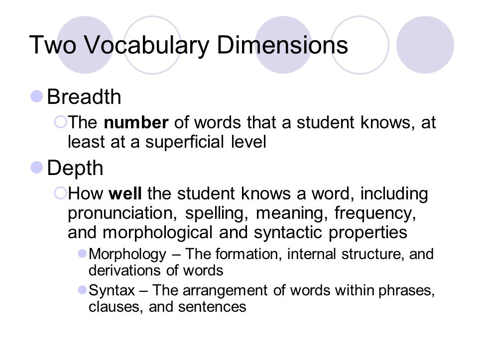 Two Vocabulary Dimensions Breadth  The number of words that a student knows, at least at a superficial level Depth  How well the student knows a word, including pronunciation, spelling, meaning, frequency, and morphological and syntactic properties Morphology – The formation, internal structure, and derivations of words Syntax – The arrangement of words within phrases, clauses, and sentences