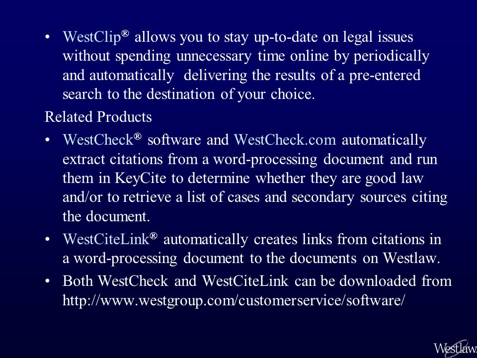 WestClip ® allows you to stay up-to-date on legal issues without spending unnecessary time online by periodically and automatically delivering the results of a pre-entered search to the destination of your choice.