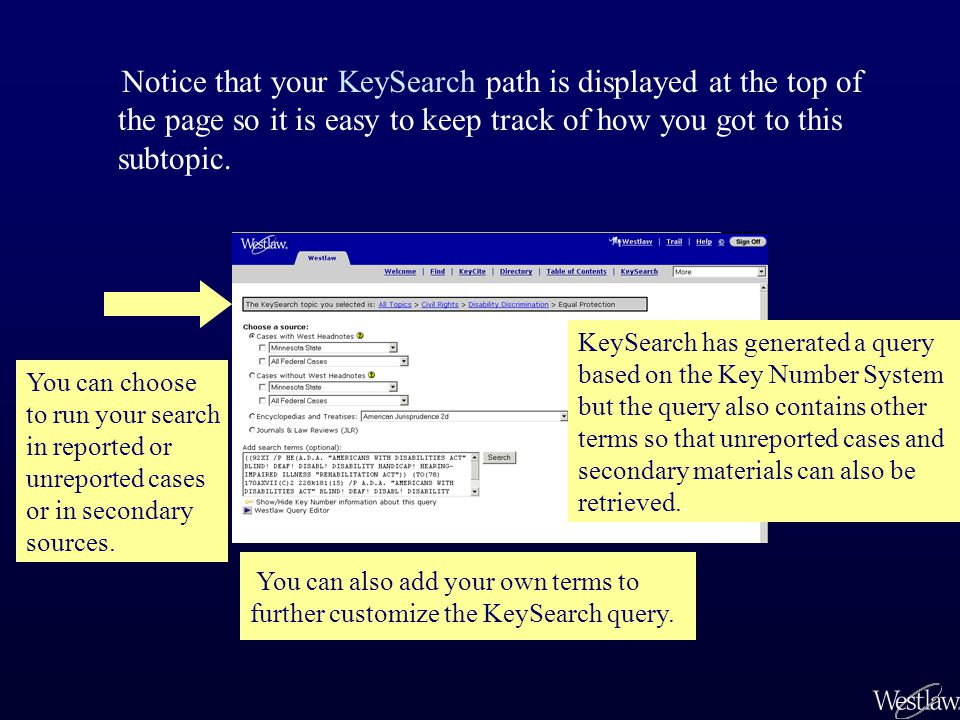 Use KeySearch when you –are unfamiliar with an area of the law –are unfamiliar with the Key Number System –need to retrieve unreported cases or secondary-source documents as well as reported cases