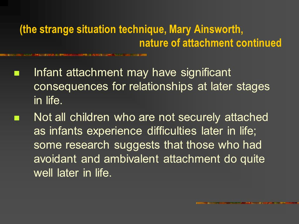 (the strange situation technique, Mary Ainsworth, nature of attachment continued) About 12 % are AMBIVALENT CHILDREN who display a combination of positive and negative reactions to their mothers; they show great distress when the mother leaves, but upon her return they may simultaneously seek close contact but also hit and kick her.