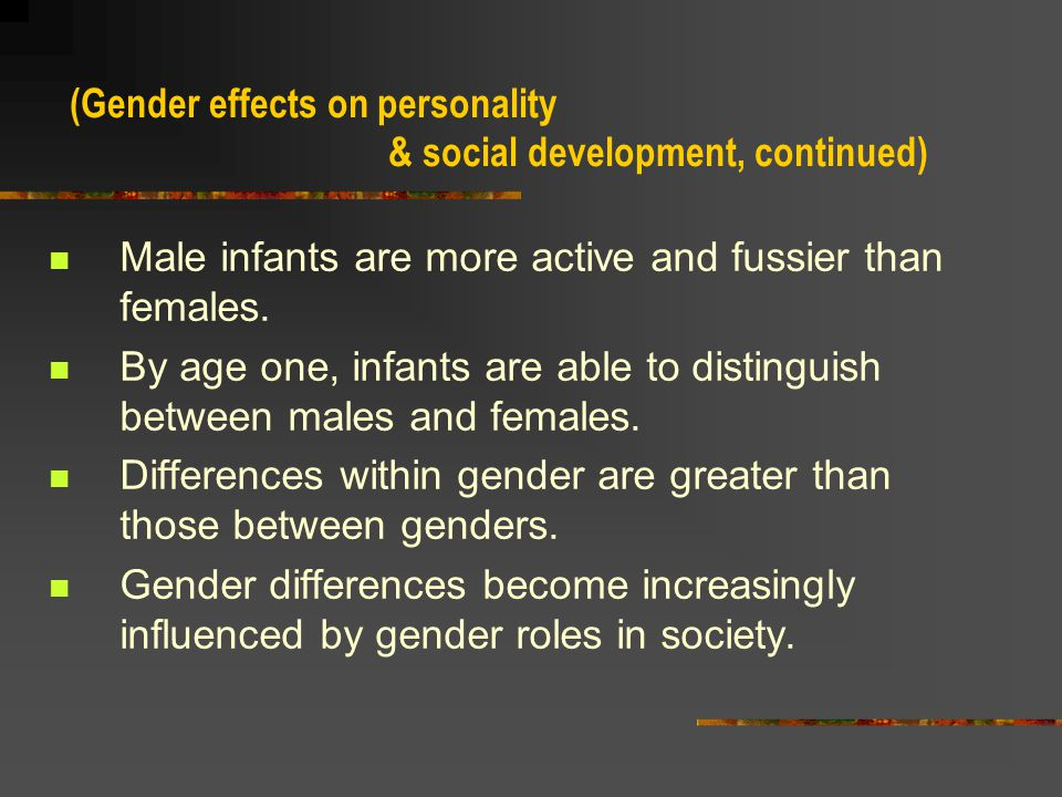 An infant s GENDER, the sense of being male or female, has effects throughout life.