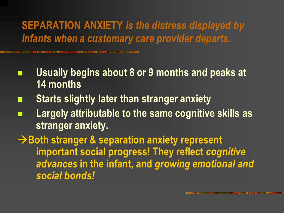More about experiencing emotions… Stranger Anxiety and Separation Anxiety STRANGER ANXIETY is the caution and wariness displayed by infants when encountering an unfamiliar person.