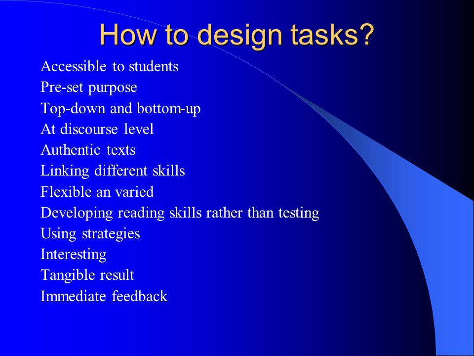 How to design tasks? Accessible to students Pre-set purpose Top-down and bottom-up At discourse level Authentic texts Linking different skills Flexibl