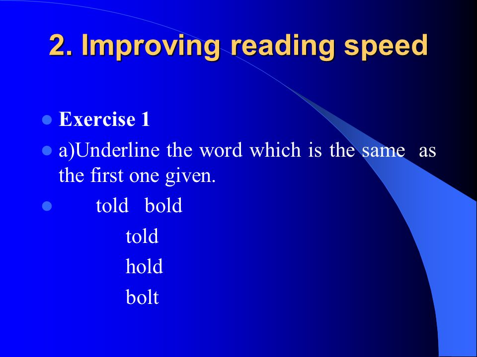 2. Improving reading speed Exercise 1 a)Underline the word which is the same as the first one given. told bold told hold bolt