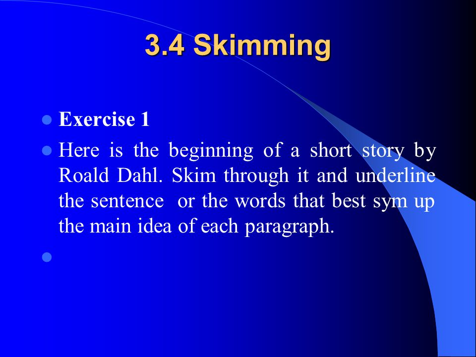 3.4 Skimming Exercise 1 Here is the beginning of a short story by Roald Dahl. Skim through it and underline the sentence or the words that best sym up