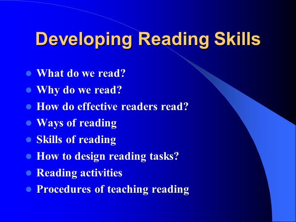 Developing Reading Skills What do we read? Why do we read? How do effective readers read? Ways of reading Skills of reading How to design reading task