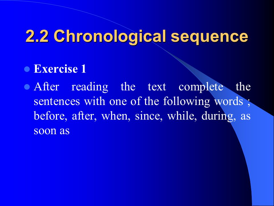 2.2 Chronological sequence Exercise 1 After reading the text complete the sentences with one of the following words ; before, after, when, since, whil