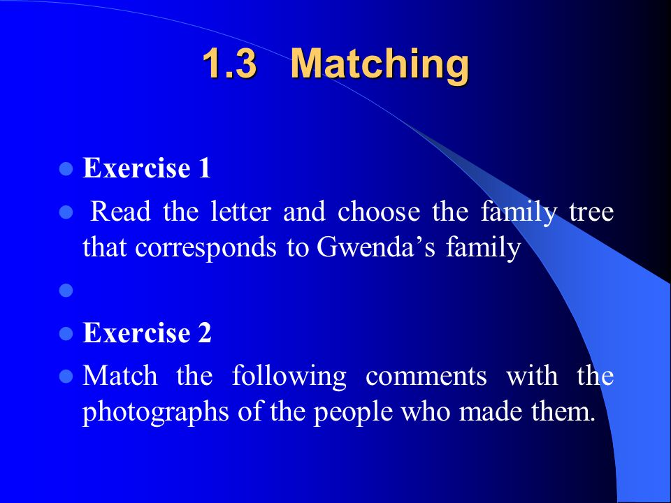 1.3 Matching Exercise 1 Read the letter and choose the family tree that corresponds to Gwenda's family Exercise 2 Match the following comments with th