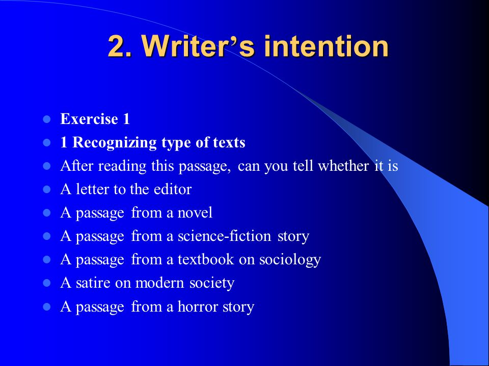 2. Writer ' s intention 2. Writer ' s intention Exercise 1 1 Recognizing type of texts After reading this passage, can you tell whether it is A letter