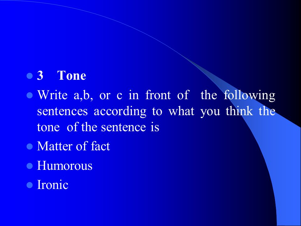 3 Tone Write a,b, or c in front of the following sentences according to what you think the tone of the sentence is Matter of fact Humorous Ironic