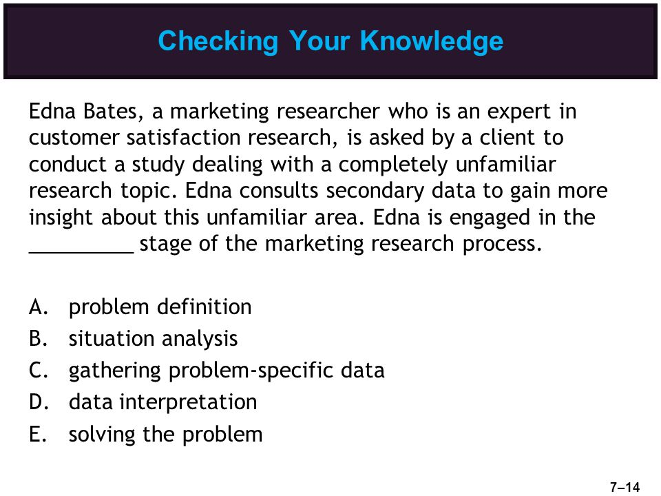 Checking Your Knowledge Edna Bates, a marketing researcher who is an expert in customer satisfaction research, is asked by a client to conduct a study