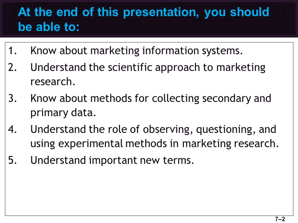 At the end of this presentation, you should be able to: 1.Know about marketing information systems. 2.Understand the scientific approach to marketing