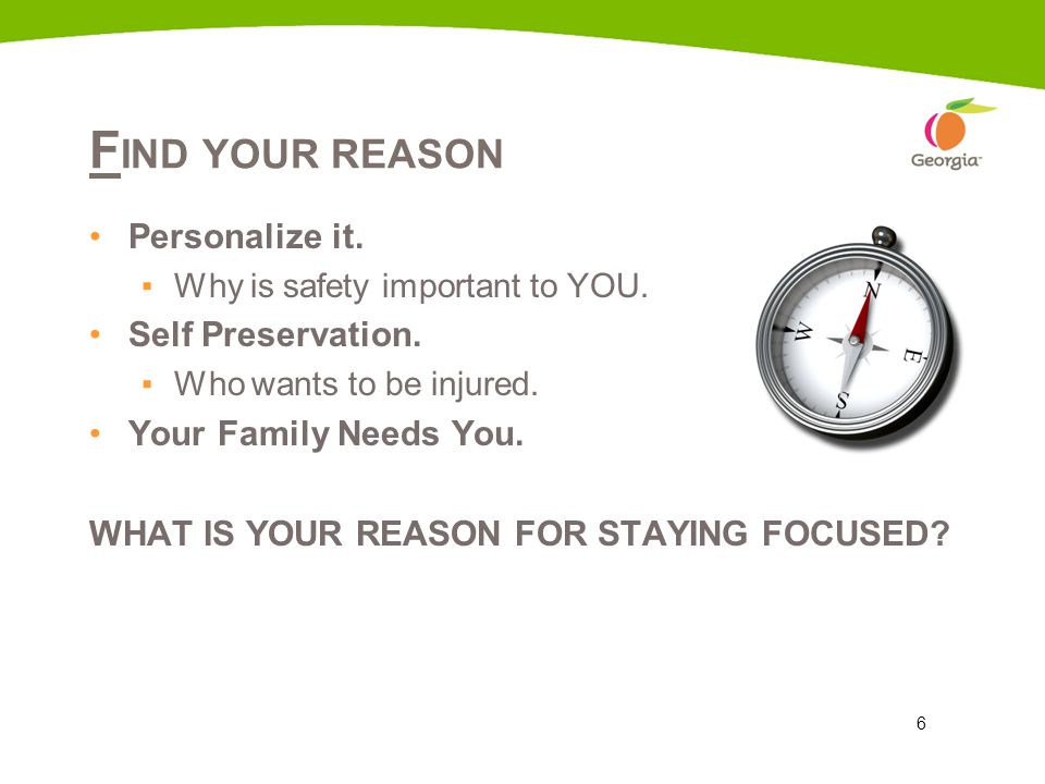 6 F IND YOUR REASON Personalize it. ▪Why is safety important to YOU. Self Preservation. ▪Who wants to be injured. Your Family Needs You. WHAT IS YOUR
