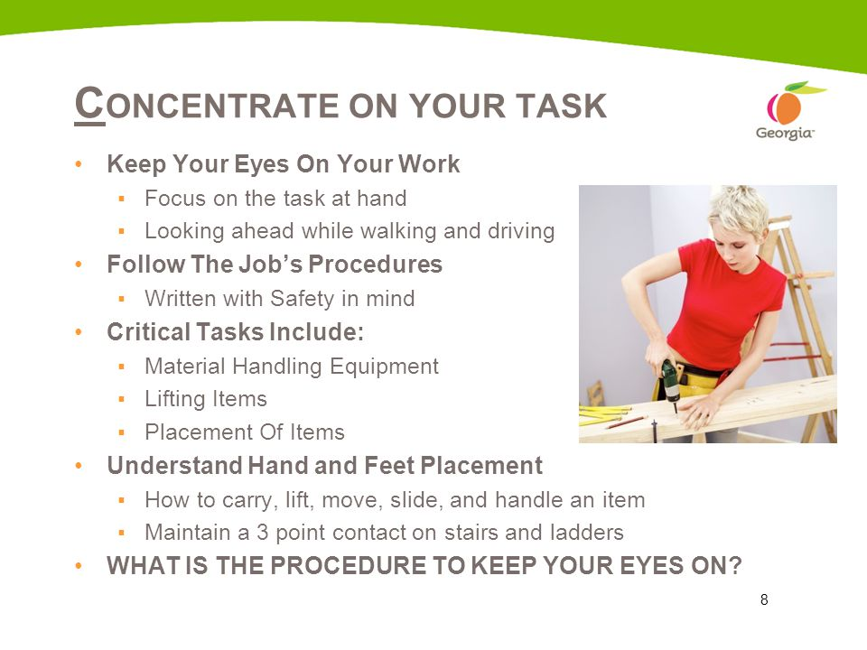 8 C ONCENTRATE ON YOUR TASK Keep Your Eyes On Your Work ▪Focus on the task at hand ▪Looking ahead while walking and driving Follow The Job's Procedure