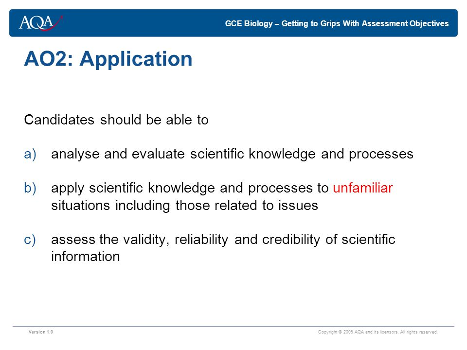 GCE Biology – Getting to Grips With Assessment Objectives AO2: Application Candidates should be able to a)analyse and evaluate scientific knowledge and processes b)apply scientific knowledge and processes to unfamiliar situations including those related to issues c)assess the validity, reliability and credibility of scientific information Version 1.0 Copyright © 2009 AQA and its licensors.