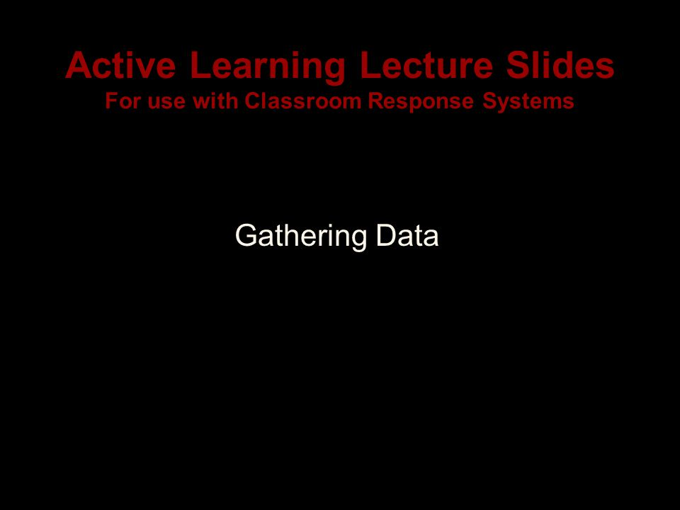 Active Learning Lecture Slides For use with Classroom Response Systems Gathering Data