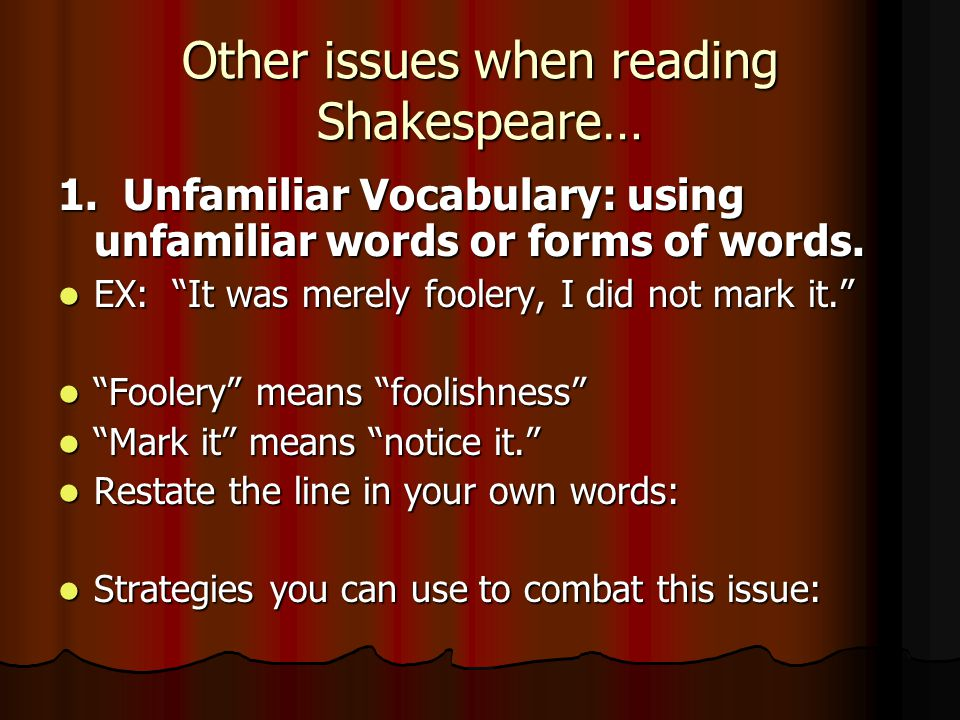 "Other issues when reading Shakespeare… 1. Unfamiliar Vocabulary: using unfamiliar words or forms of words. EX: ""It was merely foolery, I did not mark"