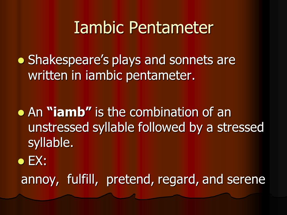 Iambic Pentameter Shakespeare's plays and sonnets are written in iambic pentameter. Shakespeare's plays and sonnets are written in iambic pentameter.
