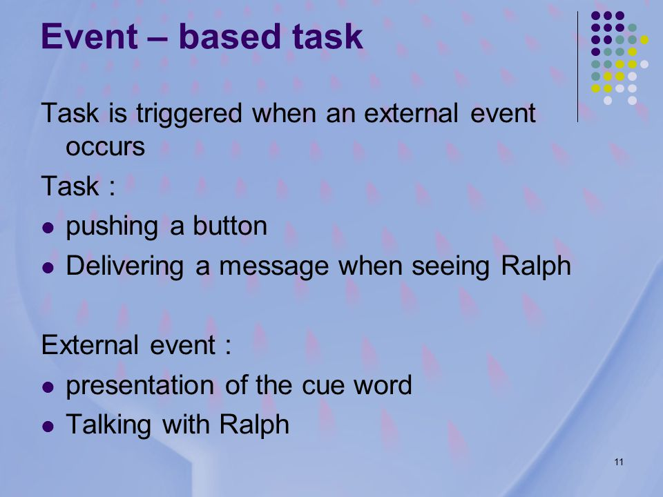 11 Event – based task Task is triggered when an external event occurs Task : pushing a button Delivering a message when seeing Ralph External event : presentation of the cue word Talking with Ralph