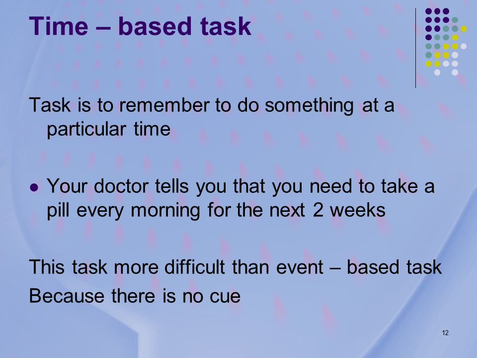 12 Time – based task Task is to remember to do something at a particular time Your doctor tells you that you need to take a pill every morning for the next 2 weeks This task more difficult than event – based task Because there is no cue