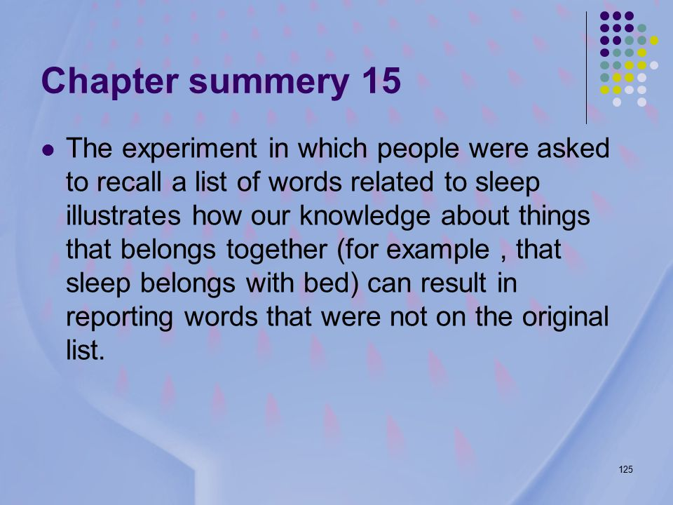 125 Chapter summery 15 The experiment in which people were asked to recall a list of words related to sleep illustrates how our knowledge about things that belongs together (for example, that sleep belongs with bed) can result in reporting words that were not on the original list.