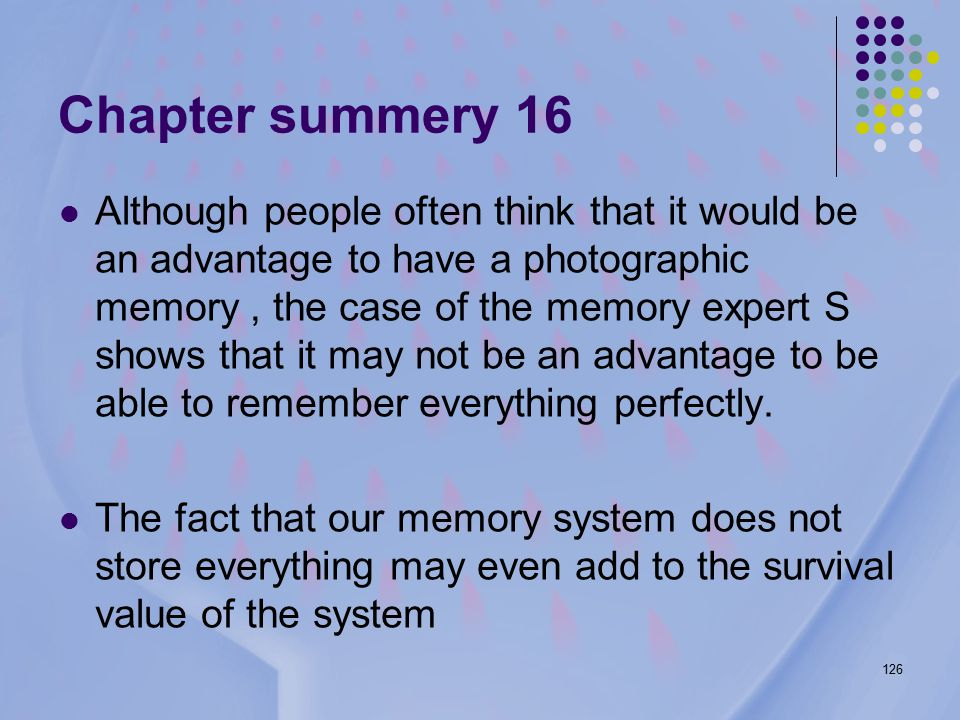 126 Chapter summery 16 Although people often think that it would be an advantage to have a photographic memory, the case of the memory expert S shows that it may not be an advantage to be able to remember everything perfectly.