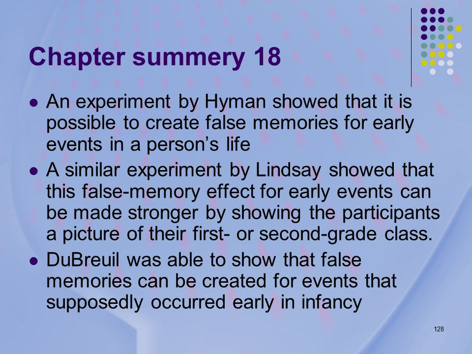 128 Chapter summery 18 An experiment by Hyman showed that it is possible to create false memories for early events in a person's life A similar experiment by Lindsay showed that this false-memory effect for early events can be made stronger by showing the participants a picture of their first- or second-grade class.