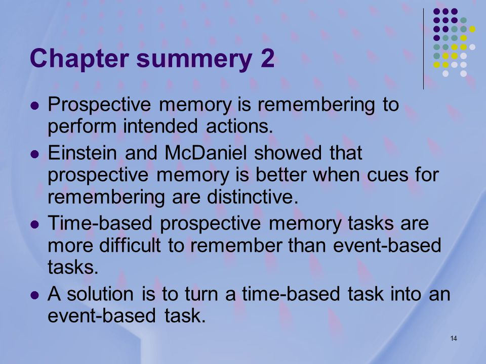 14 Chapter summery 2 Prospective memory is remembering to perform intended actions.