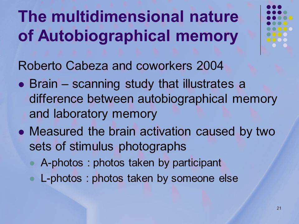 21 Roberto Cabeza and coworkers 2004 Brain – scanning study that illustrates a difference between autobiographical memory and laboratory memory Measured the brain activation caused by two sets of stimulus photographs A-photos : photos taken by participant L-photos : photos taken by someone else The multidimensional nature of Autobiographical memory