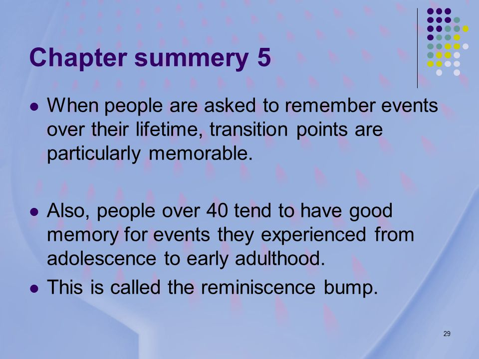 29 Chapter summery 5 When people are asked to remember events over their lifetime, transition points are particularly memorable.