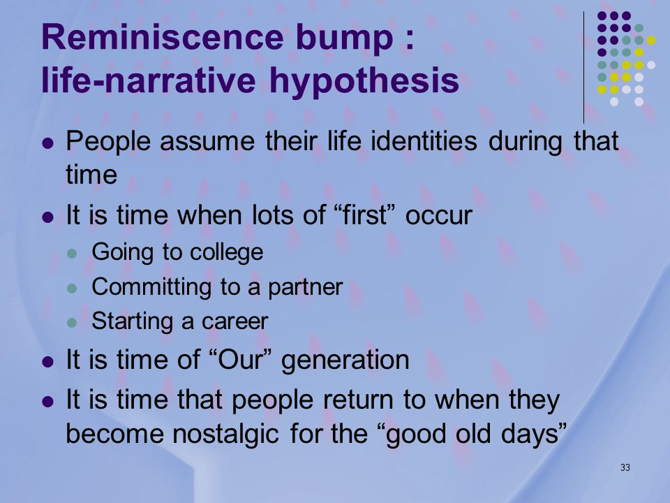 33 Reminiscence bump : life-narrative hypothesis People assume their life identities during that time It is time when lots of first occur Going to college Committing to a partner Starting a career It is time of Our generation It is time that people return to when they become nostalgic for the good old days