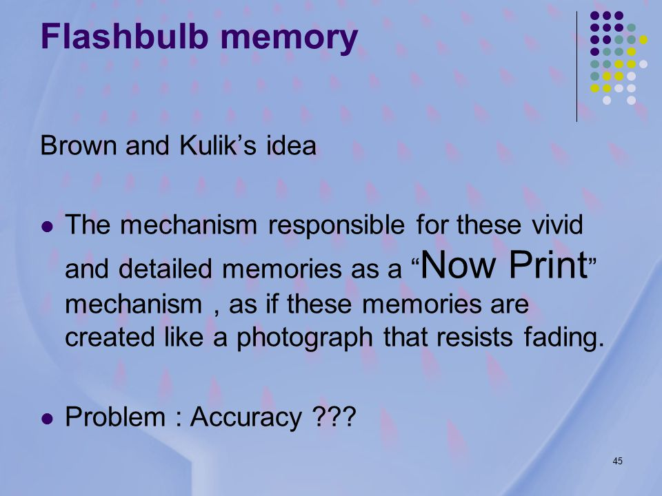 45 Flashbulb memory Brown and Kulik's idea The mechanism responsible for these vivid and detailed memories as a Now Print mechanism, as if these memories are created like a photograph that resists fading.