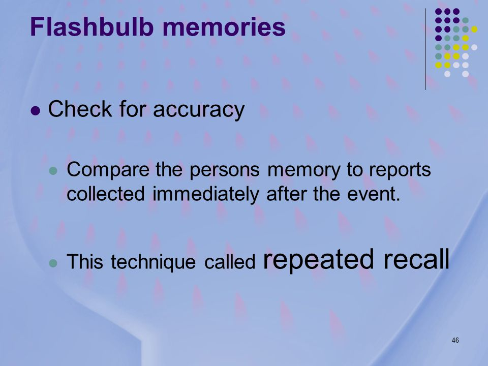 46 Check for accuracy Compare the persons memory to reports collected immediately after the event.